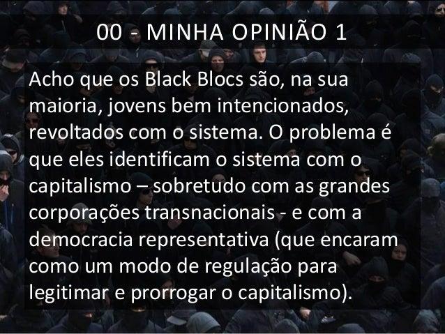 00 - MINHA OPINIÃO 1 Acho que os Black Blocs são, na sua maioria, jovens bem intencionados, revoltados com o sistema. O pr...