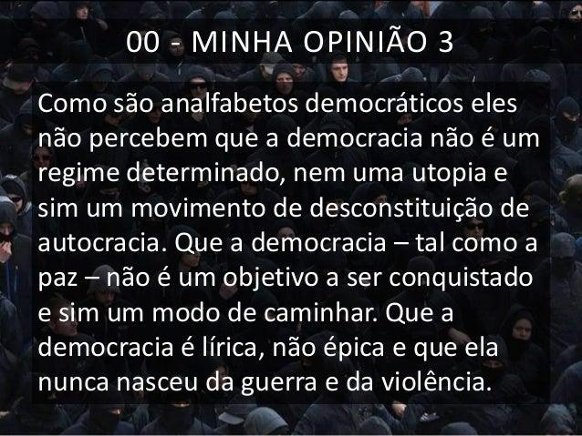 00 - MINHA OPINIÃO 3 Como são analfabetos democráticos eles não percebem que a democracia não é um regime determinado, nem...