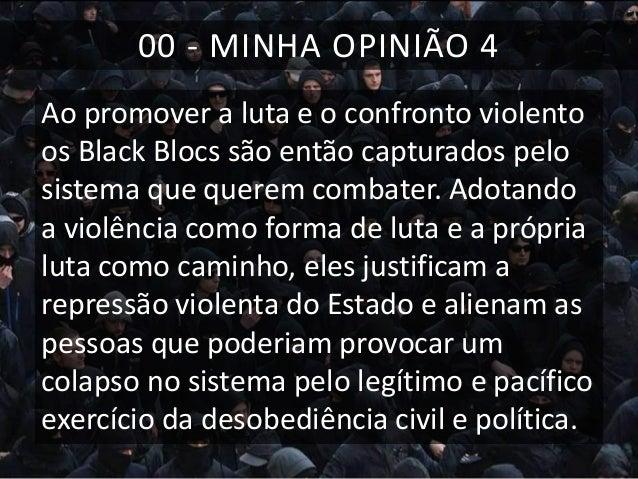 00 - MINHA OPINIÃO 4 Ao promover a luta e o confronto violento os Black Blocs são então capturados pelo sistema que querem...