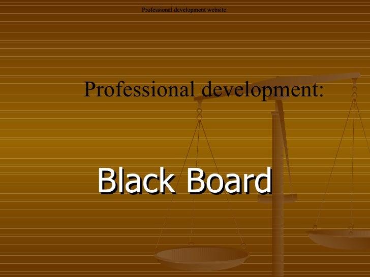 Black Board Professional development: Professional development website: Professional development website: