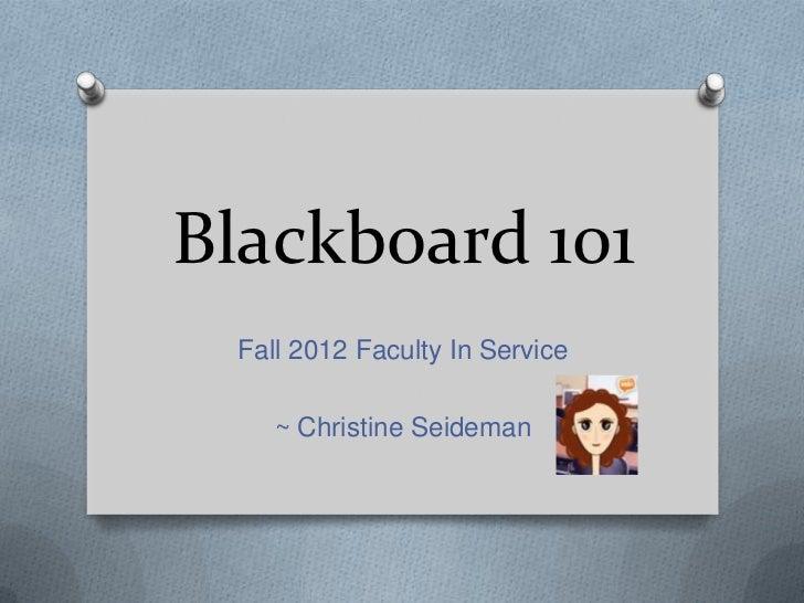 Blackboard 101 Fall 2012 Faculty In Service    ~ Christine Seideman