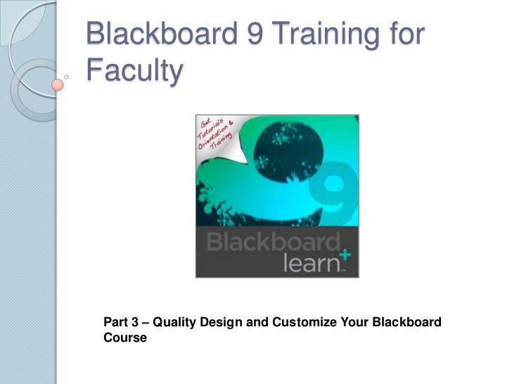 Blackboard 9 Training for Faculty<br />Part 3 – Quality Design and Customize Your Blackboard Course<br />