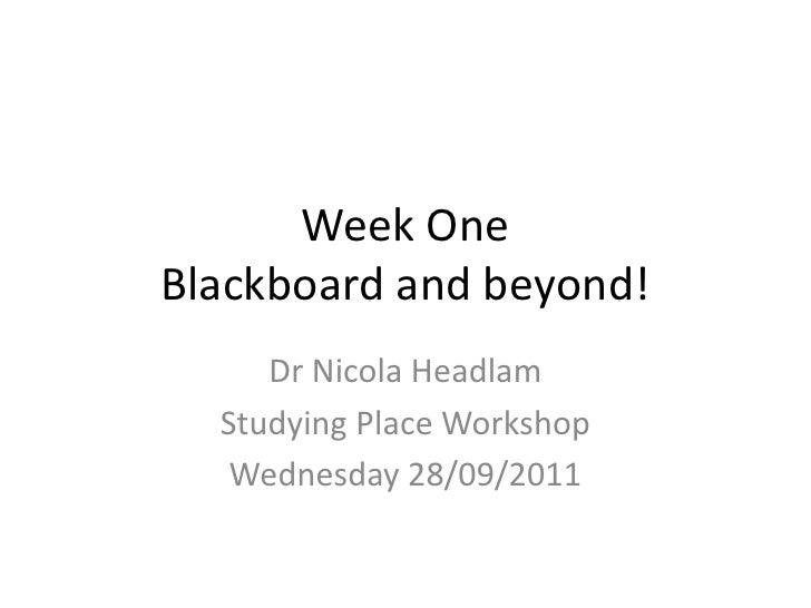 Week One Blackboard and beyond!<br />Dr Nicola Headlam<br />Studying Place Workshop<br />Wednesday 28/09/2011<br />