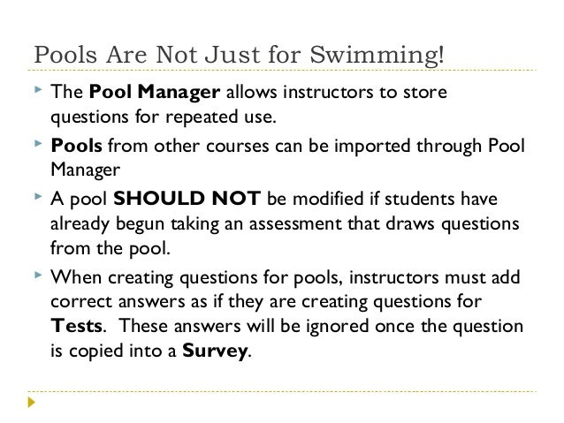 Pools Are Not Just for Swimming!       The Pool Manager allows instructors to store questions for repeated use. Pools ...