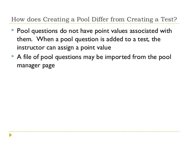 How does Creating a Pool Differ from Creating a Test?     Pool questions do not have point values associated with them. ...