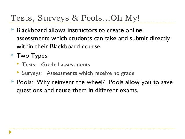 Tests, Surveys & Pools…Oh My!     Blackboard allows instructors to create online assessments which students can take and...
