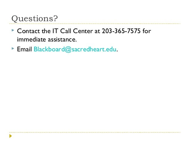 Questions?    Contact the IT Call Center at 203-365-7575 for immediate assistance. Email Blackboard@sacredheart.edu.