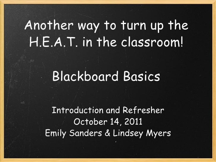 Another way to turn up the H.E.A.T. in the classroom!  Blackboard Basics Introduction and Refresher October 14, 2011 Emil...