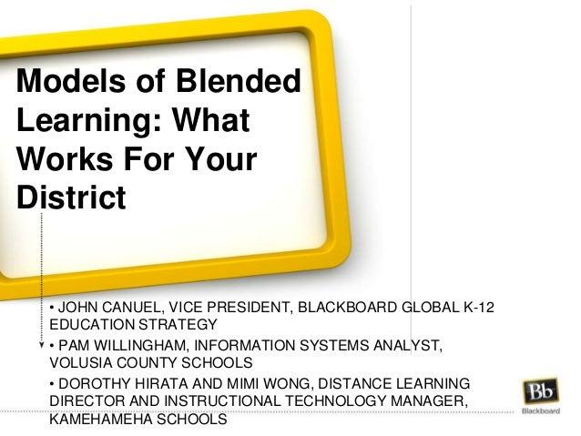Models of Blended Learning: What Works For Your District • JOHN CANUEL, VICE PRESIDENT, BLACKBOARD GLOBAL K-12 EDUCATION S...