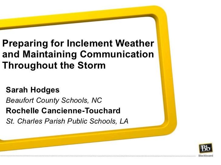 Preparing for Inclement Weather and Maintaining Communication Throughout the Storm  <ul><li>Sarah Hodges </li></ul><ul><li...