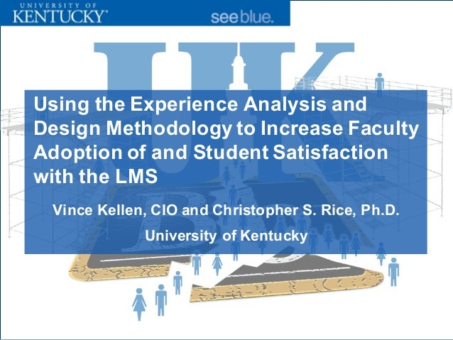 Vince Kellen, CIO and Christopher S. Rice, Ph.D. University of Kentucky Using the Experience Analysis and Design Methodolo...