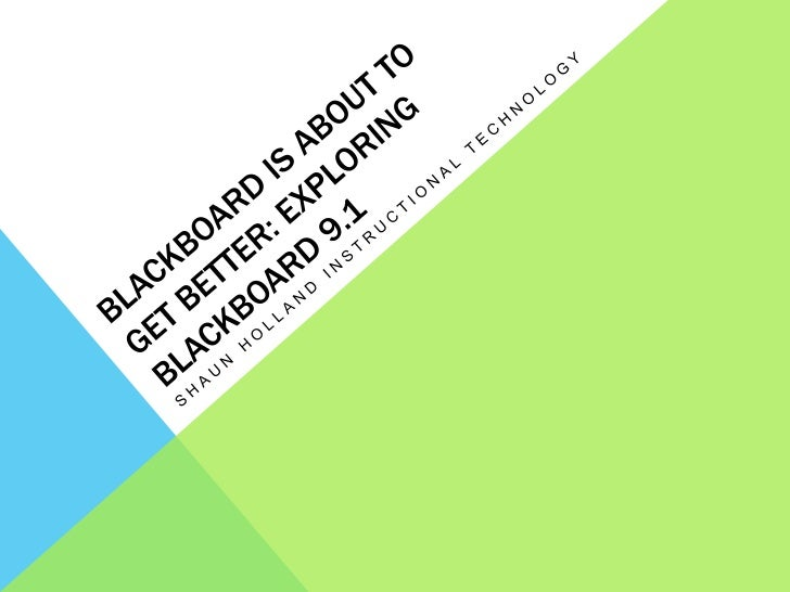 Blackboard is about to get better: Exploring Blackboard 9.1<br />Shaun Holland Instructional Technology<br />