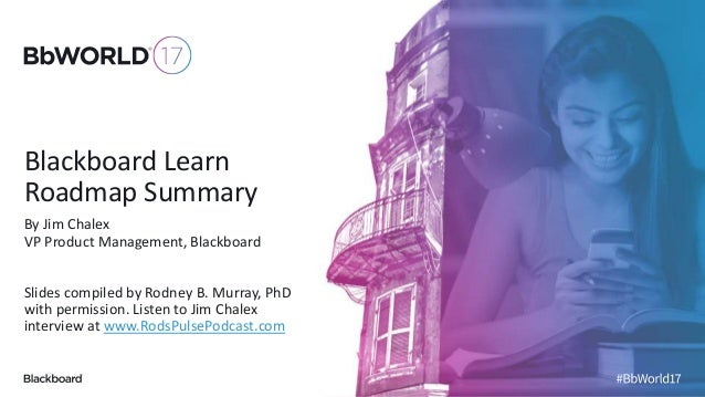 Blackboard Learn Roadmap Summary By Jim Chalex VP Product Management, Blackboard Slides compiled by Rodney B. Murray, PhD ...