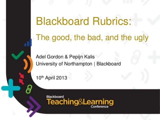 Blackboard Rubrics:The good, the bad, and the uglyAdel Gordon & Pepijn KalisUniversity of Northampton | Blackboard10th Apr...