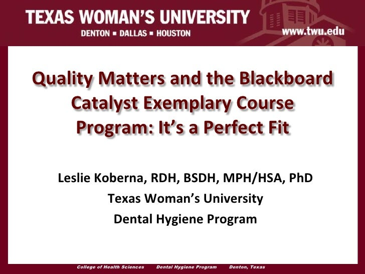 Quality Matters and the Blackboard    Catalyst Exemplary Course     Program: It's a Perfect Fit  Leslie Koberna, RDH, BSDH...