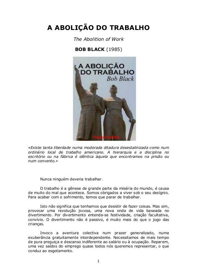 1 A ABOLIÇÃO DO TRABALHO The Abolition of Work BOB BLACK (1985) «Existe tanta liberdade numa moderada ditadura desestalini...