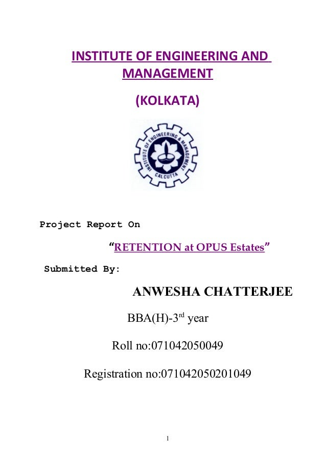 """INSTITUTE OF ENGINEERING AND MANAGEMENT (KOLKATA) Project Report On """"RETENTION at OPUS Estates"""" Submitted By: ANWESHA CHAT..."""