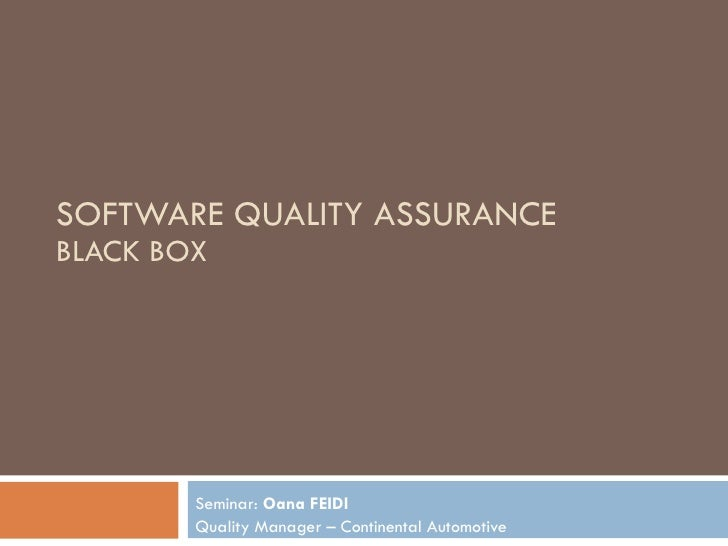 SOFTWARE QUALITY ASSURANCE BLACK BOX Seminar:  Oana FEIDI Quality Manager – Continental Automotive