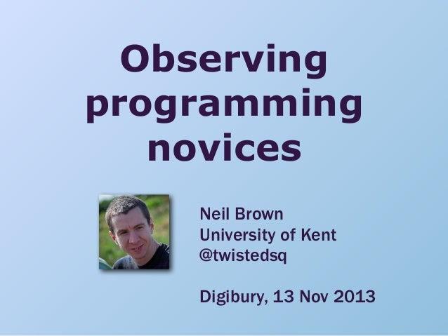 Observing programming novices Neil Brown University of Kent @twistedsq Digibury, 13 Nov 2013