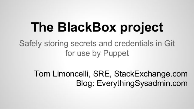 The BlackBox project Safely storing secrets and credentials in Git for use by Puppet Tom Limoncelli, SRE, StackExchange.co...
