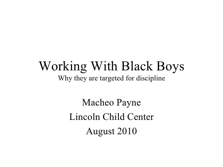 Working With Black Boys Why they are targeted for discipline Macheo Payne Lincoln Child Center August 2010