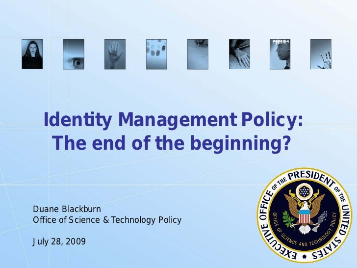 Identity Management Policy:    The end of the beginning?   Duane Blackburn Office of Science & Technology Policy  July 28,...