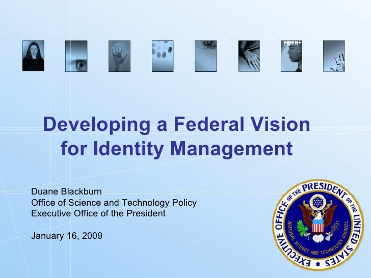 Developing a Federal Vision for Identity Management Duane Blackburn Office of Science and Technology Policy Executive Offi...