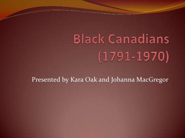Black Canadians (1791-1970)<br />Presented by Kara Oak and Johanna MacGregor<br />