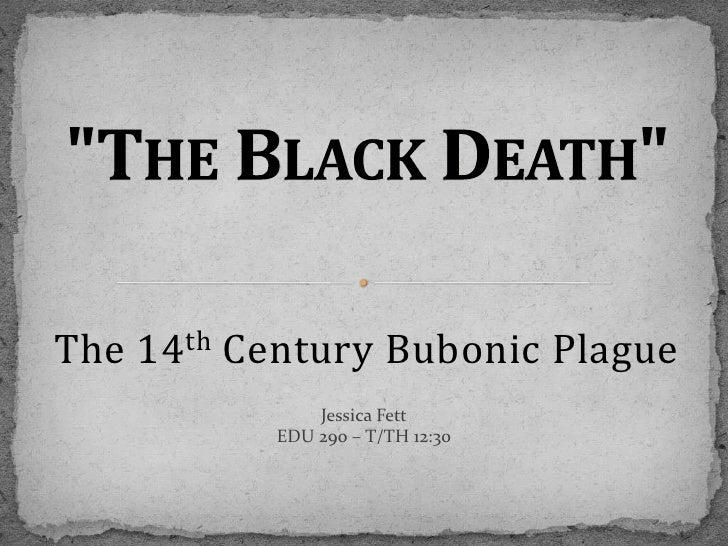 """The Black Death""<br />The 14th Century Bubonic Plague<br />Jessica Fett<br />EDU 290 – T/TH 12:30<br />"
