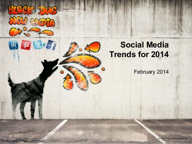 Social Media Trends for 2014 February 2014  © Black Dog New Media 2012 2014
