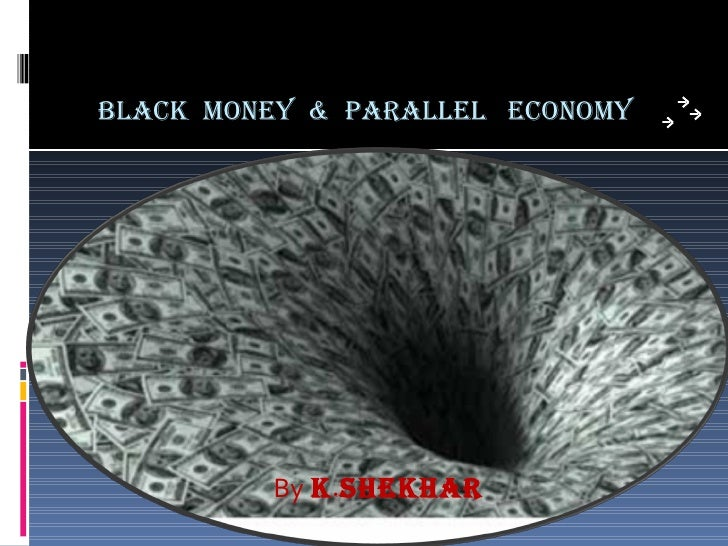 BLACK  MONEY  &  PARALLEL  ECONOMY <ul><li>By   K . SHEKHAR </li></ul>