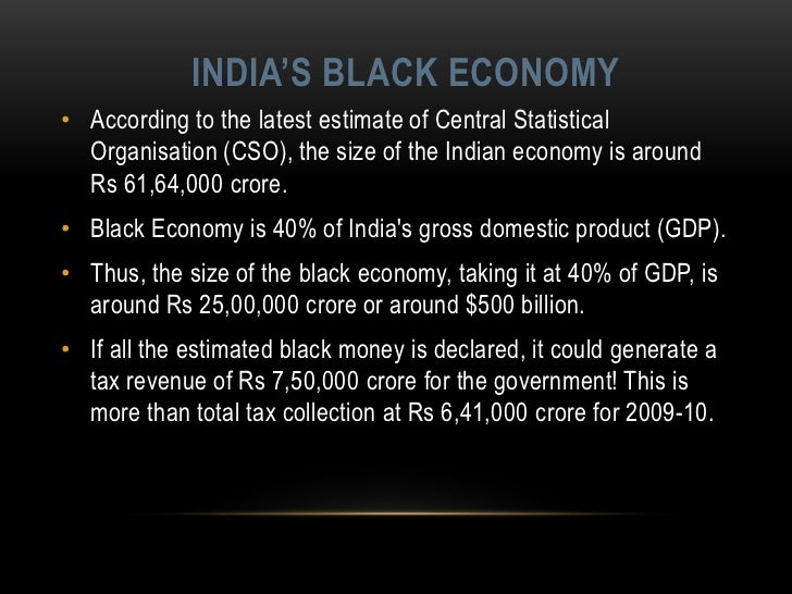 the black economy in india In a general way, we can define black economy as the money that is generated by activities that are kept secret, in the sense that these are not reported to the authorities as such, this money is also not accounted to (he fiscal authorities ie, taxes are not paid on this money  what is parallel economy in india india has a very big and.