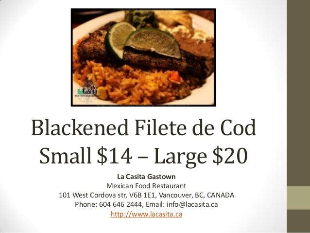 Blackened Filete de Cod Small $14 – Large $20 La Casita Gastown Mexican Food Restaurant 101 West Cordova str, V6B 1E1, Van...