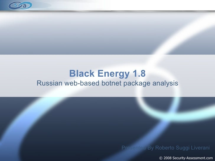 © 2008 Security-Assessment.com Black Energy 1.8 Russian web-based botnet package analysis Presented By Roberto Suggi Liver...