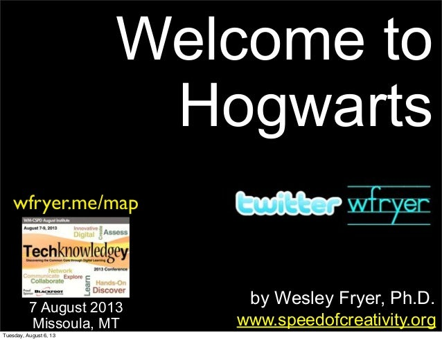 by Wesley Fryer, Ph.D. Welcome to Hogwarts www.speedofcreativity.org 7 August 2013 Missoula, MT wfryer.me/map Tuesday, Aug...
