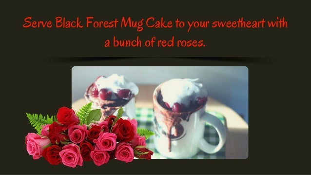 Serve Black Forest Mug Cake to your sweetheart with a bunch of red roses.