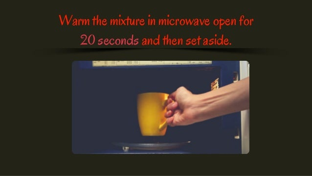 Warm the mixture in microwave open for 20 seconds and then set aside.