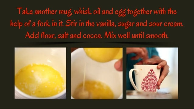 Take another mug, whisk oil and egg together with the help of a fork in it. Stir in the vanilla, sugar and sour cream. Add...