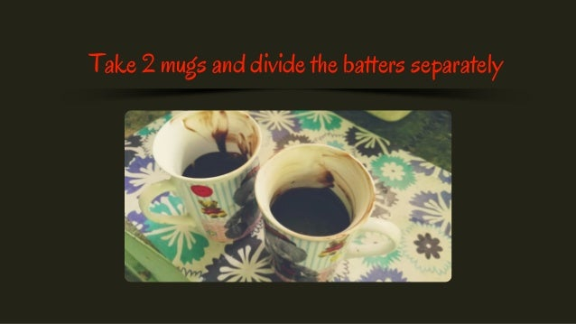 Take 2 mugs and divide the batters separately