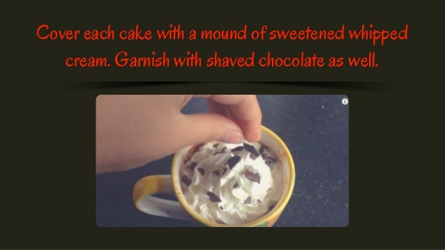 Cover each cake with a mound of sweetened whipped cream. Garnish with shaved chocolate as well.