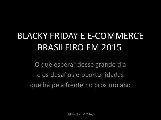 BLACKY FRIDAY E E-COMMERCE BRASILEIRO EM 2015 O que esperar desse grande dia e os desafios e oportunidades que há pela fre...