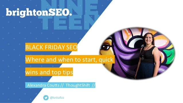BLACK FRIDAY SEO Where and when to start, quick wins and top tips Alexandra Coutts // ThoughtShift // @lottafizz