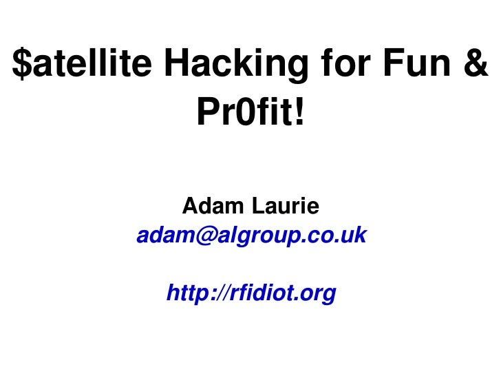 $atellite Hacking for Fun &            Pr0fit!          Adam Laurie       adam@algroup.co.uk         http://rfidiot.org   ...