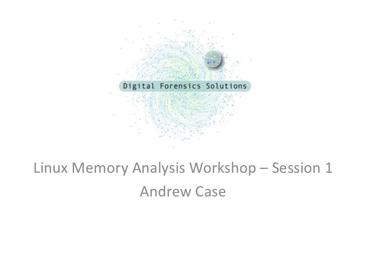 Linux Memory Analysis Workshop – Session 1              Andrew Case