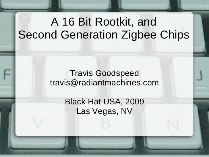 A 16 Bit Rootkit, andSecond Generation Zigbee Chips           Travis Goodspeed     travis@radiantmachines.com        Black...