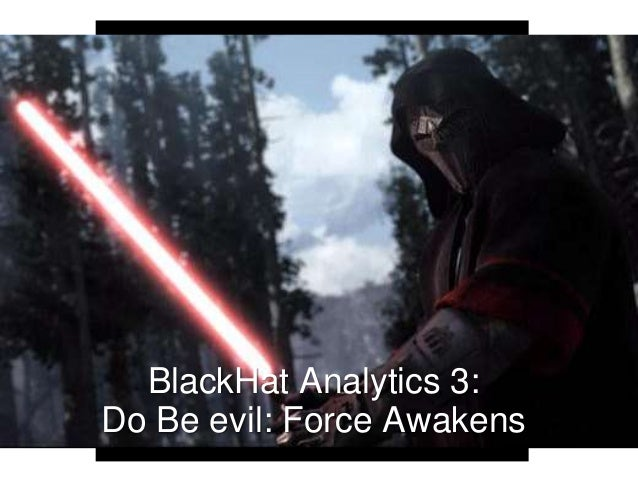 BlackHat Analytics 3: Do Be evil: Force Awakens