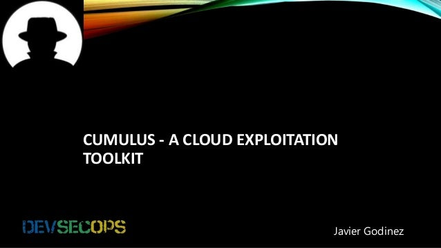 CUMULUS - A CLOUD EXPLOITATION TOOLKIT Javier Godinez
