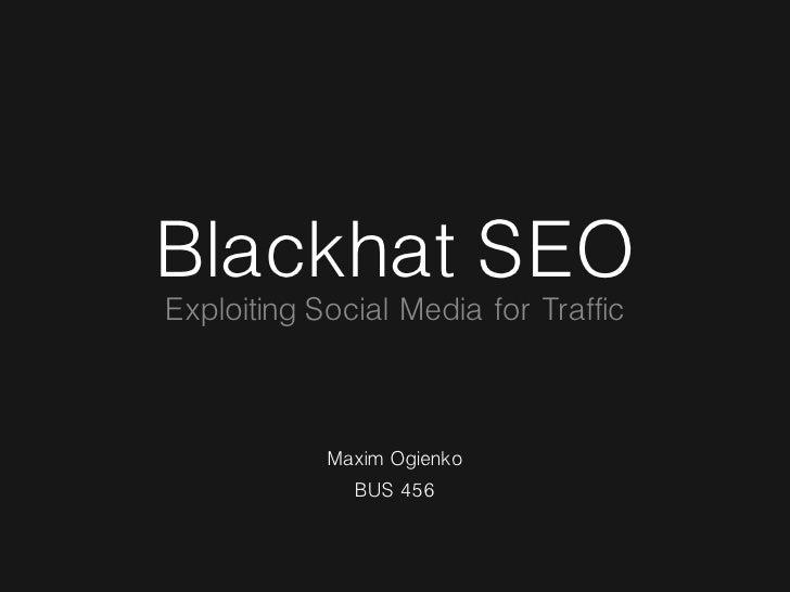 Blackhat SEO Exploiting Social Media for Traffic                Maxim Ogienko               BUS 456