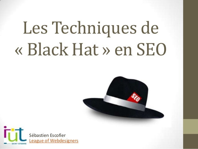 Les Techniques de « Black Hat » en SEO League of Webdesigners Sébastien Escofier