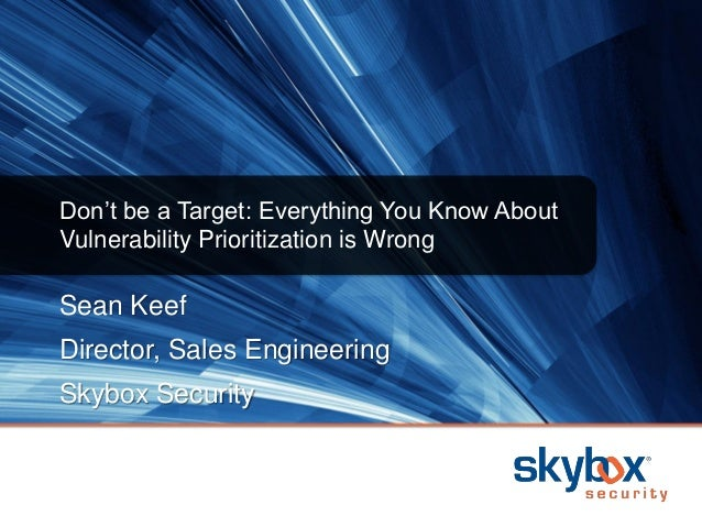 Sean Keef Director, Sales Engineering Skybox Security Don't be a Target: Everything You Know About Vulnerability Prioritiz...